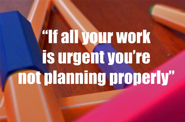 If all your work is urgent you're not planning properly
