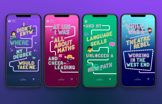 Graphic of four mobile phones each showing a static frame from an animation created by Design102 for the Journey into the Known GCHQ recruitment campaign. The first phone displays the text 'I didn't know where my degree would take me' against a purple background. The second phone displays the text 'At uni I was all about maths and cheerleading' against a pink background. The third phone displays the text 'and my language skills unlocked a new path' against a green background. The fourth phone displays the text 'while I was a theatre rebel working in the West End' against a blue background.