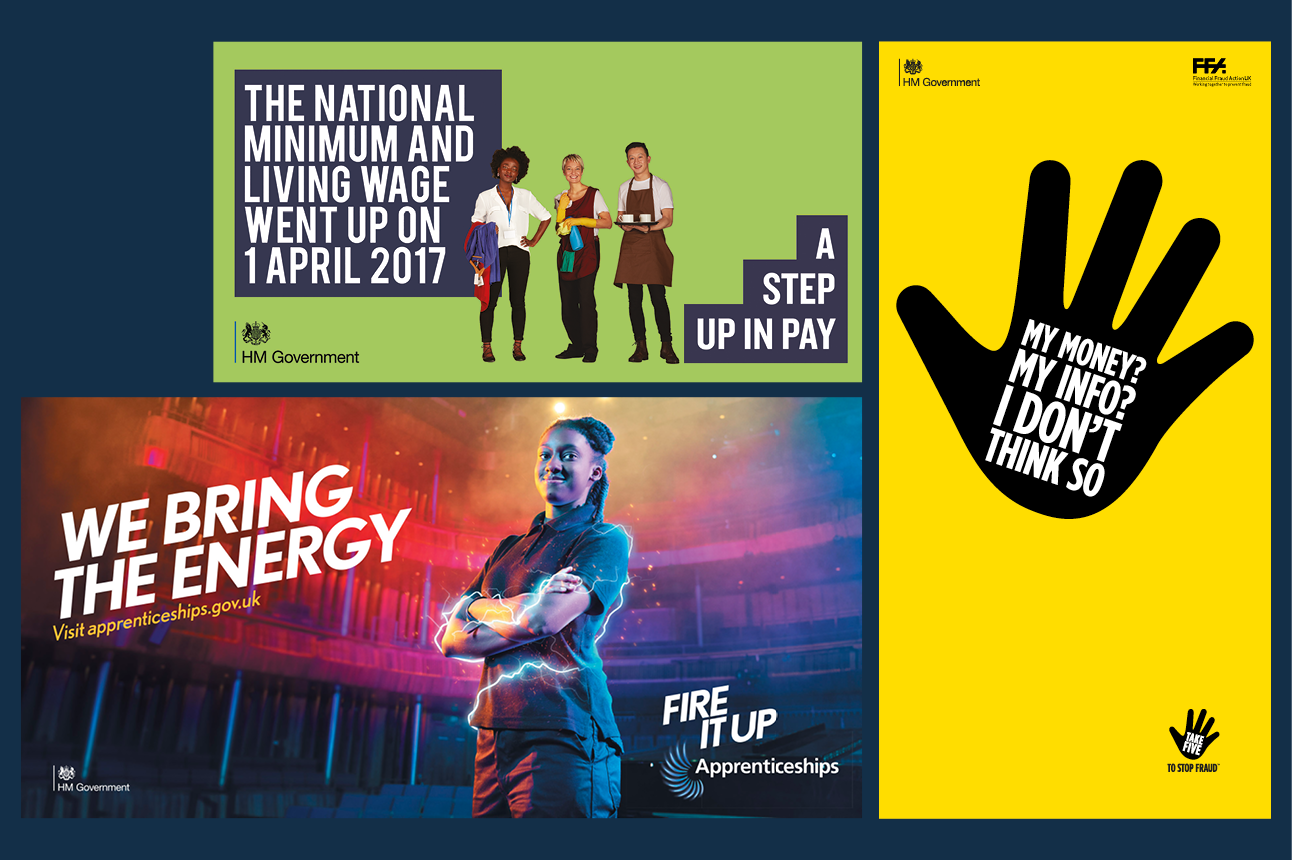 Three posters. One is for the 'A step up in pay' campaign, with text reading National Minimum and Living Wage went up on 1 April 2017'. The HM Government logo is in the bottom left corner. A 'Fire it up' apprenticeships scheme poster shows a young woman looking into the camera confidently, beside the text 'We bring the energy'. The HM Government logo is in the bottom left corner. The third poster is for 'Take five to stop fraud' and shows a black graphic raised hand with the white text 'My money? My info? I don't think so.' The HM Government logo is in the top left corner of the poster.
